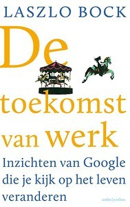 Google Work Rules Toekomst van Werk Laszlo Bock | must-read book betterday