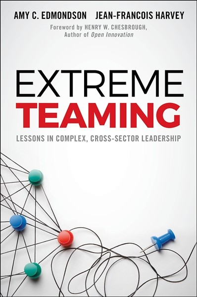 Extreme Teaming - Amy Edmondson - Lessons in Complex, Cross-Sector Leadership